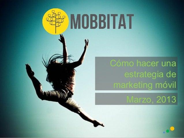 Cómo hacer una   estrategia de marketing móvil   Marzo, 2013