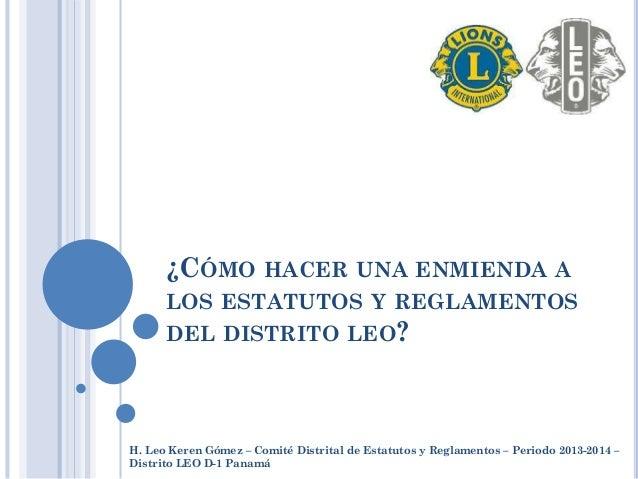 ¿CÓMO HACER UNA ENMIENDA A LOS ESTATUTOS Y REGLAMENTOS DEL DISTRITO LEO? H. Leo Keren Gómez – Comité Distrital de Estatuto...