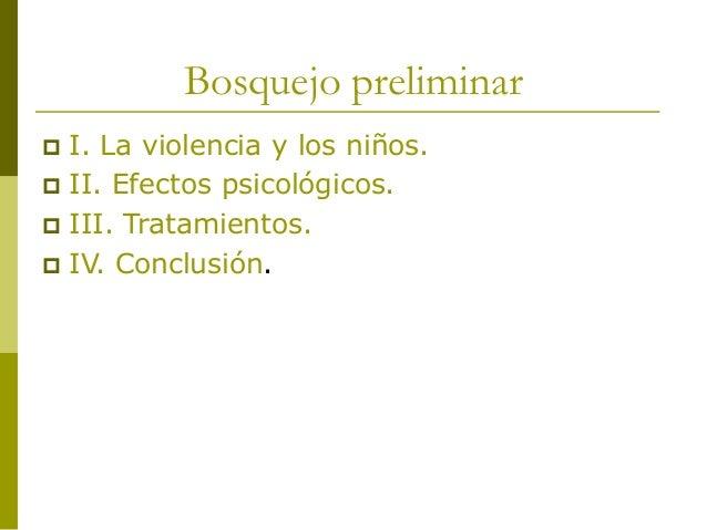 Bosquejo preliminar  I. La violencia y los niños.  II. Efectos psicológicos.  III. Tratamientos.  IV. Conclusión.