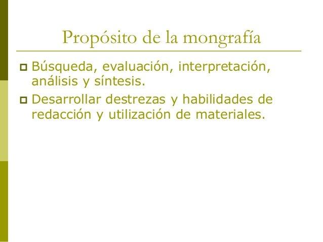 Propósito de la mongrafía  Búsqueda, evaluación, interpretación, análisis y síntesis.  Desarrollar destrezas y habilidad...