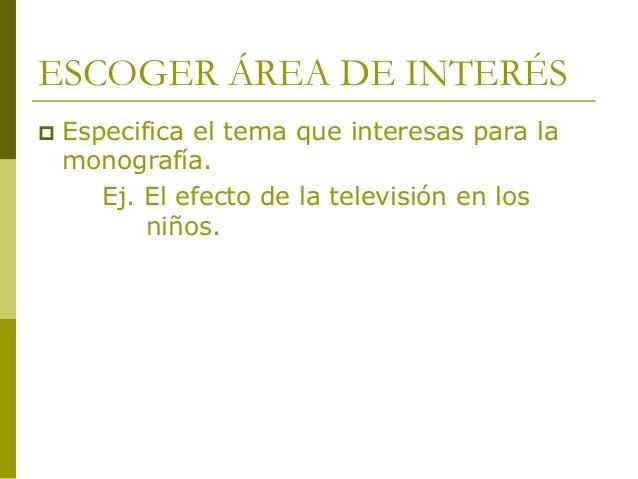 ESCOGER ÁREA DE INTERÉS  Especifica el tema que interesas para la monografía. Ej. El efecto de la televisión en los niños.