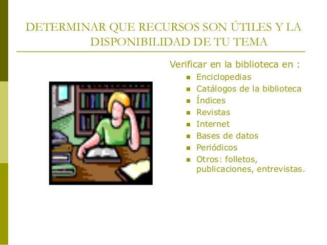DETERMINAR QUE RECURSOS SON ÚTILES Y LA DISPONIBILIDAD DE TU TEMA Verificar en la biblioteca en :  Enciclopedias  Catálo...