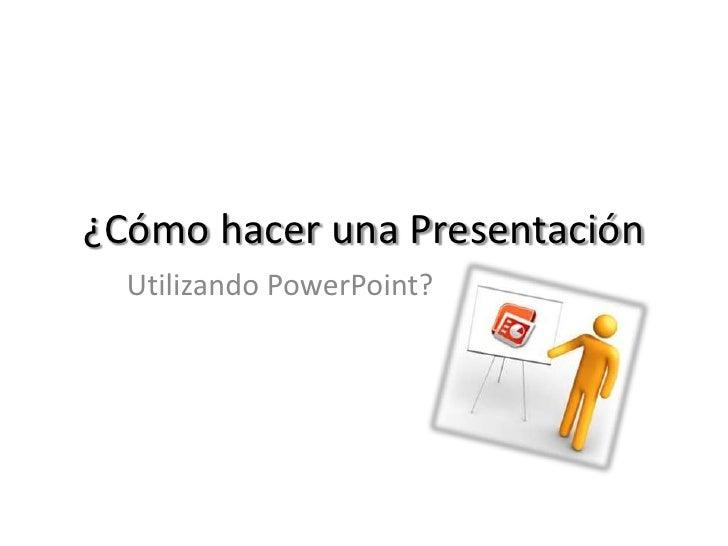 ¿Cómo hacer una Presentación  Utilizando PowerPoint?