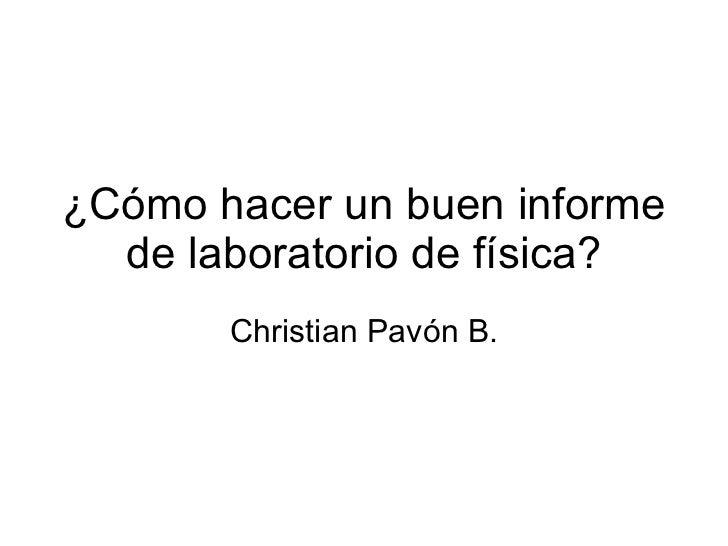 ¿Cómo hacer un buen informe de laboratorio de física? Christian Pavón B.