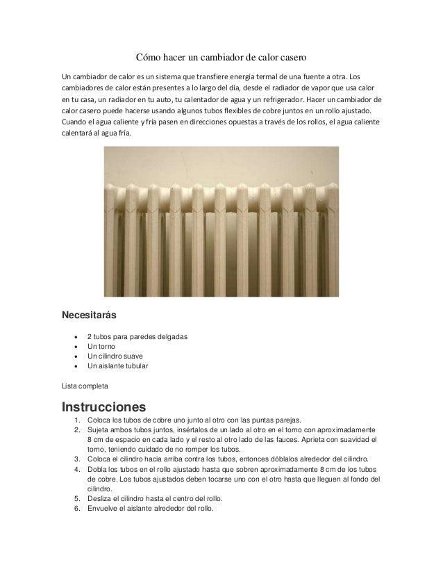 Cómo hacer un cambiador de calor casero Un cambiador de calor es un sistema que transfiere energía termal de una fuente a ...