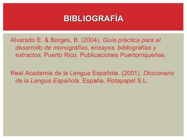 BIBLIOGRAFÍAAlvarado E. & Borges, B. (2004). Guía práctica para el desarrollo de monografías, ensayos, bibliografías y ext...