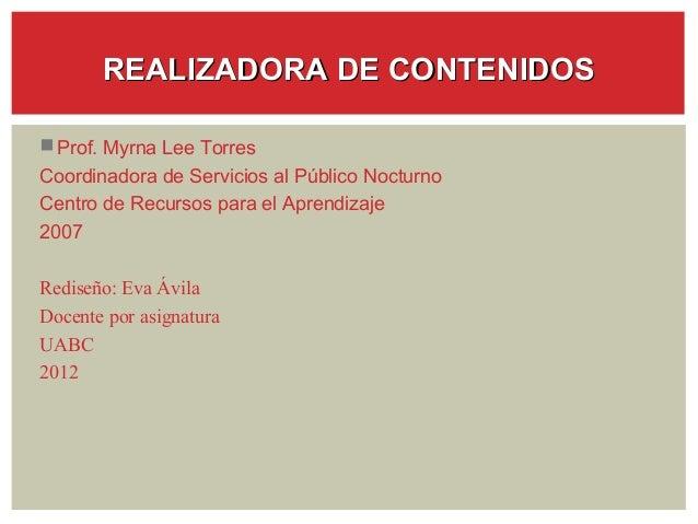 REALIZADORA DE CONTENIDOS Prof. Myrna Lee TorresCoordinadora de Servicios al Público NocturnoCentro de Recursos para el A...