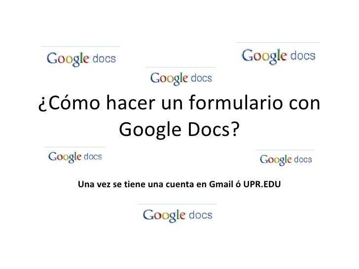 ¿Cómo hacer un formulario con Google Docs? Una vez se tiene una cuenta en Gmail ó UPR.EDU