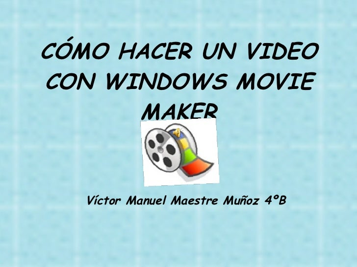 CÓMO HACER UN VIDEO CON WINDOWS MOVIE MAKER Víctor Manuel Maestre Muñoz 4ºB