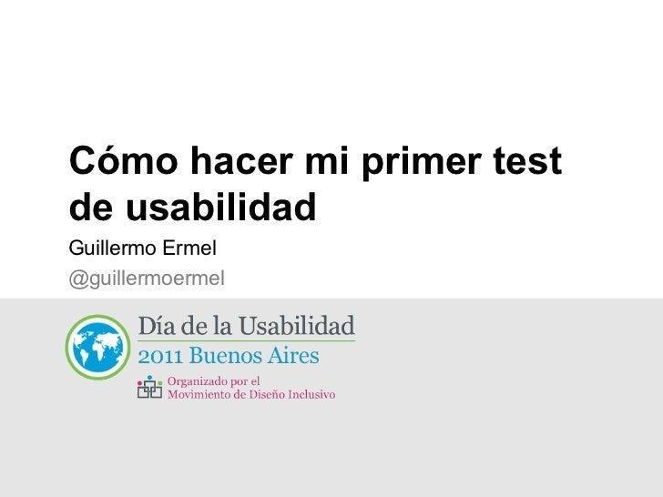Cómo hacer mi primer test de usabilidad <ul><li>Guillermo Ermel </li></ul><ul><ul><li>@guillermoermel </li></ul></ul>