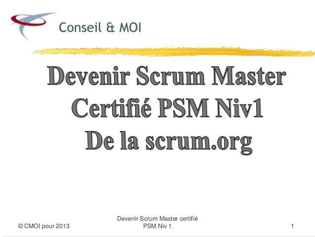 Devenir Scrum Master certifié© CMOI pour 2013            PSM Niv 1              1