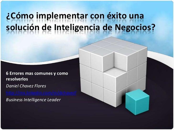 ¿Cómo implementar con éxito unasolución de Inteligencia de Negocios?6 Errores mas comunes y comoresolverlosDaniel Chavez F...