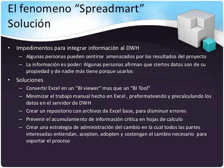 """El fenomeno """"Spreadmart""""Solución• Impedimentos para integrar información al DWH    – Algunas personas pueden sentirse amen..."""