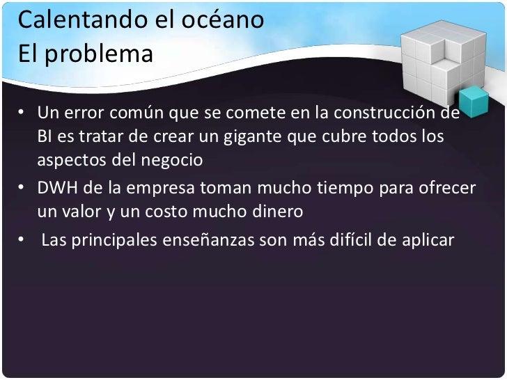 Calentando el océanoEl problema• Un error común que se comete en la construcción de  BI es tratar de crear un gigante que ...