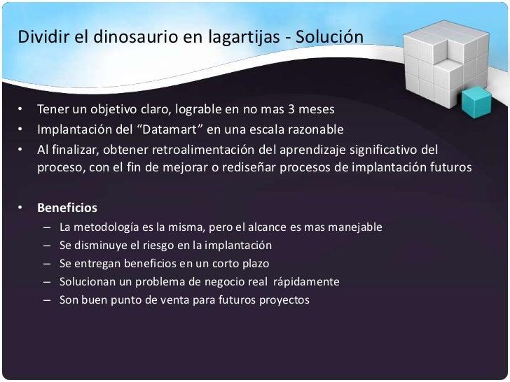 """Dividir el dinosaurio en lagartijas - Solución• Tener un objetivo claro, lograble en no mas 3 meses• Implantación del """"Dat..."""