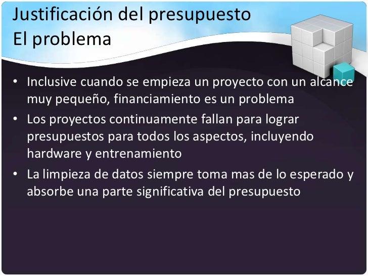 Justificación del presupuestoEl problema• Inclusive cuando se empieza un proyecto con un alcance  muy pequeño, financiamie...