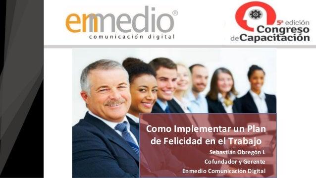 Sebastián Obregón L Cofundador y Gerente Enmedio Comunicación Digital Como Implementar un Plan de Felicidad en el Trabajo