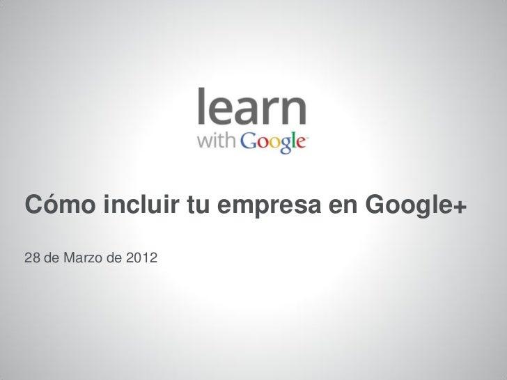 Cómo incluir tu empresa en Google+28 de Marzo de 20121   Información confidencial de Google