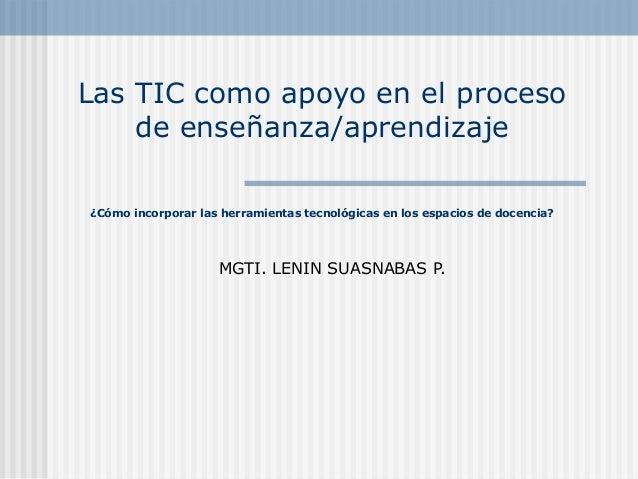 Las TIC como apoyo en el proceso  de enseñanza/aprendizaje  ¿Cómo incorporar las herramientas tecnológicas en los espacios...