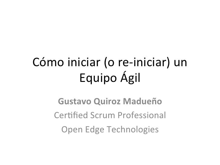 Cómo iniciar (o re-‐iniciar) un            Equipo Ágil        Gustavo Quiroz Madueño       Cer6fied ...