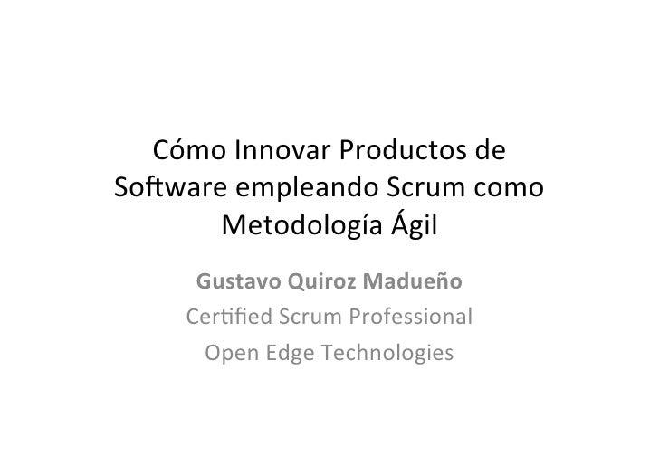 Cómo Innovar Productos de So3ware empleando Scrum como        Metodología Ágil        Gustavo Quiroz...
