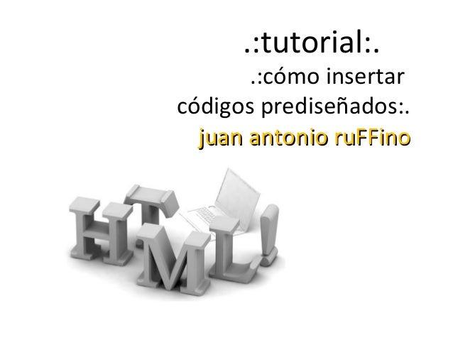 .:tutorial:.  .:cómo insertar códigos prediseñados:. juan antonio ruFFino
