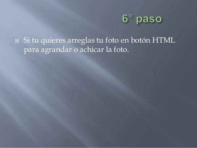    Si tu quieres arreglas tu foto en botón HTML    para agrandar o achicar la foto.