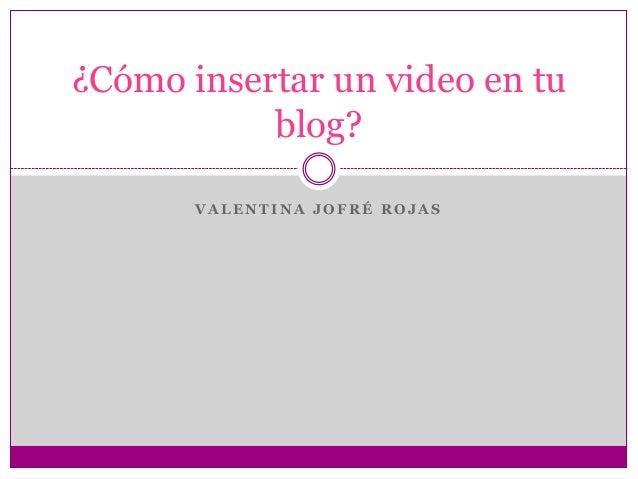 ¿Cómo insertar un video en tu           blog?       VALENTINA JOFRÉ ROJAS