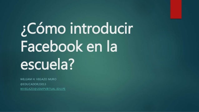 ¿Cómo introducir Facebook en la escuela? WILLIAM H. VEGAZO MURO @EDUCADOR23013 WVEGAZO@USMPVIRTUAL.EDU.PE