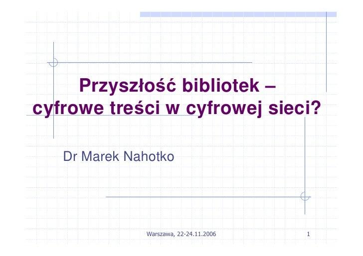 Przyszłość bibliotek – cyfrowe treści w cyfrowej sieci?     Dr Marek Nahotko                   Warszawa, 22-24.11.2006   1