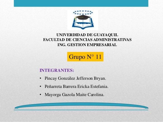 UNIVERDIDAD DE GUAYAQUIL FACULTAD DE CIENCIAS ADMINISTRATIVAS ING. GESTION EMPRESARIAL Grupo N° 11 INTEGRANTES: • Pincay G...
