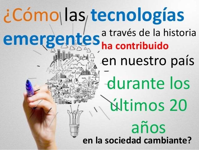 ¿Cómo las tecnologías emergentesa través de la historia ha contribuido en nuestro país durante los últimos 20 años en la s...