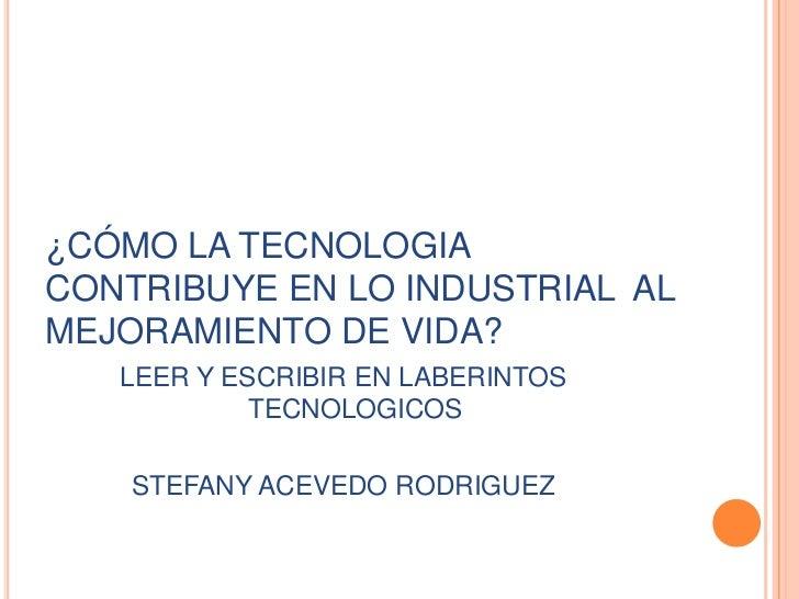 ¿CÓMO LA TECNOLOGIA CONTRIBUYE EN LO INDUSTRIAL  AL MEJORAMIENTO DE VIDA?<br />LEER Y ESCRIBIR EN LABERINTOS TECNOLOGICOS<...