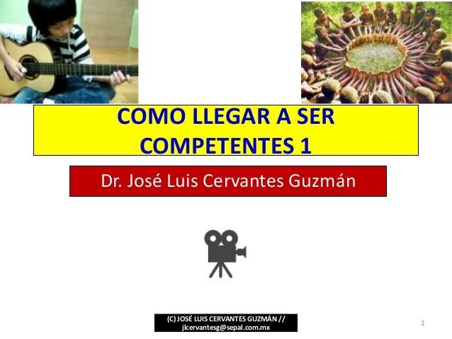 COMO LLEGAR A SER COMPETENTES 1 Dr. José Luis Cervantes Guzmán (C) JOSÉ LUIS CERVANTES GUZMÁN // jlcervantesg@sepal.com.mx...