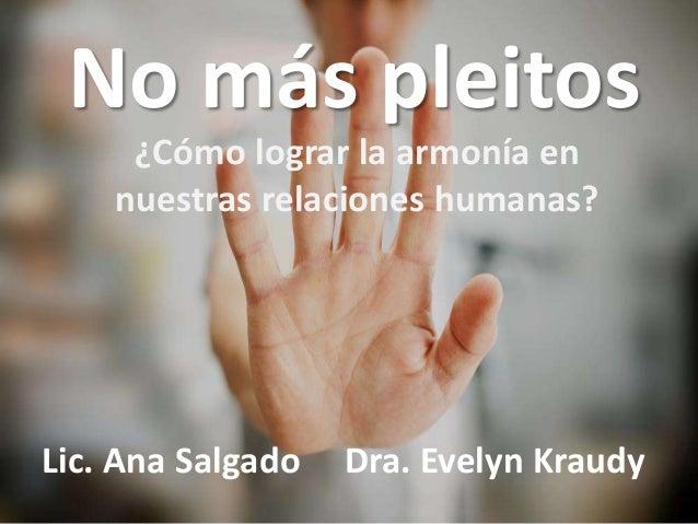 No más pleitos  ¿Cómo lograr la armonía en  nuestras relaciones humanas?  Lic. Ana Salgado Dra. Evelyn Kraudy