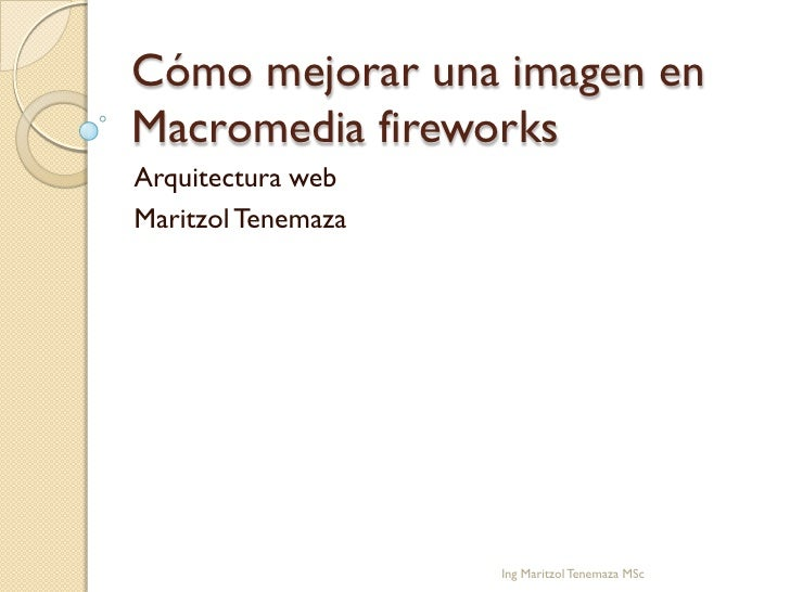 Cómo mejorar una imagen enMacromedia fireworksArquitectura webMaritzol Tenemaza                    Ing Maritzol Tenemaza MSc
