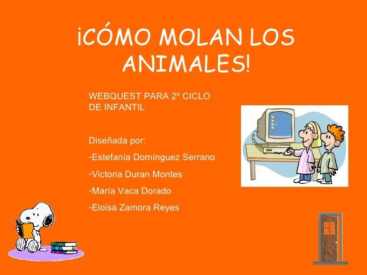 ¡CÓMO MOLAN LOS   ANIMALES!WEBQUEST PARA 2º CICLODE INFANTILDiseñada por:-Estefanía Domínguez Serrano-Victoria Duran Monte...
