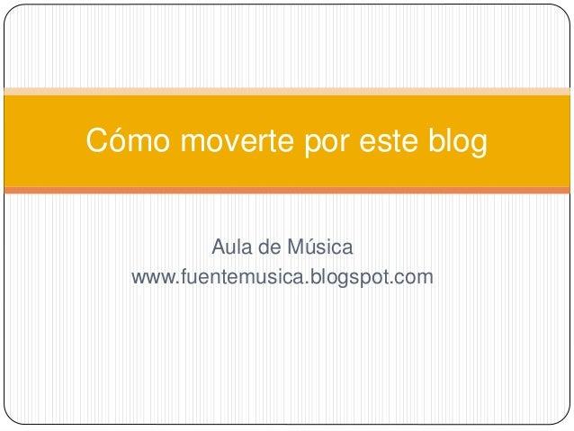 Aula de Música www.fuentemusica.blogspot.com Cómo moverte por este blog