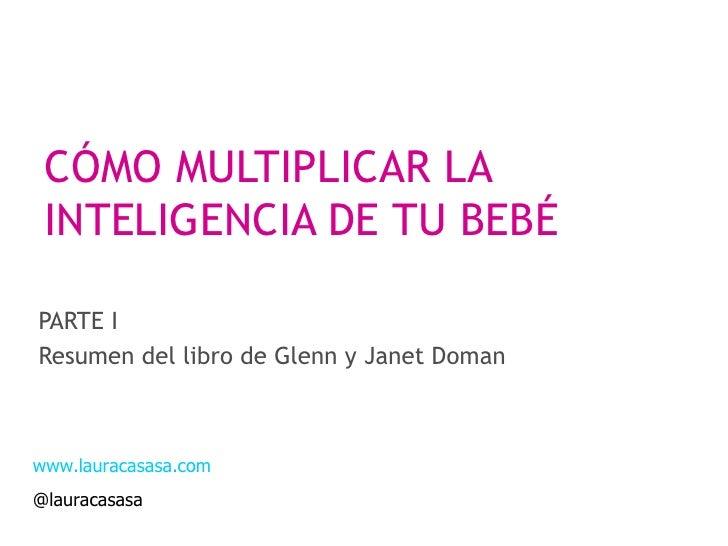 CÓMO MULTIPLICAR LA INTELIGENCIA DE TU BEBÉ PARTE I Resumen del libro de Glenn y Janet Doman www.lauracasasa.com @lauracas...
