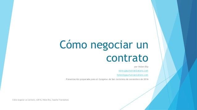 Cómo negociar un contrato por Helen Eby www.gauchatranslations.com helen@gauchatranslations.com Presentación preparada par...