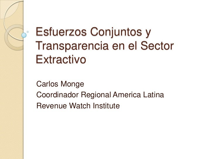 EsfuerzosConjuntos y Transparencia en el Sector Extractivo<br />Carlos Monge<br />Coordinador Regional America Latina<br /...