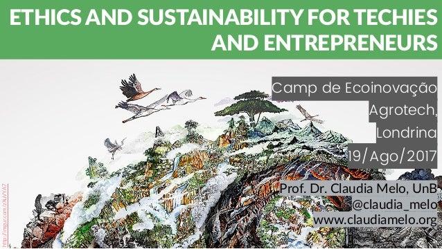 Camp de Ecoinovação Agrotech, Londrina 19/Ago/2017 ETHICS AND SUSTAINABILITY FOR TECHIES AND ENTREPRENEURS Prof. Dr. Claud...