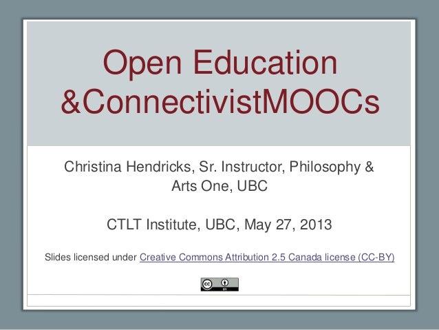 Open Education&ConnectivistMOOCsChristina Hendricks, Sr. Instructor, Philosophy &Arts One, UBCCTLT Institute, UBC, May 27,...