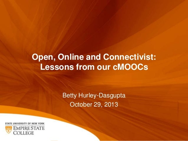 Open, Online and Connectivist: Lessons from our cMOOCs  Betty Hurley-Dasgupta October 29, 2013