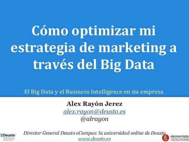 Cómo optimizar mi estrategia de marketing a través del Big Data El Big Data y el Business Intelligence en mi empresa Alex ...