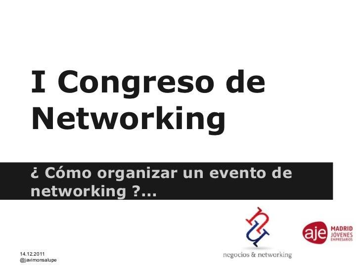 I Congreso de   Networking   ¿ Cómo organizar un evento de   networking ?...14.12.2011@javimonsalupe