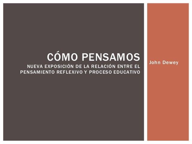 John Dewey CÓMO PENSAMOS NUEVA EXPOSICIÓN DE LA RELACIÓN ENTRE EL PENSAMIENTO REFLEXIVO Y PROCESO EDUCATIVO