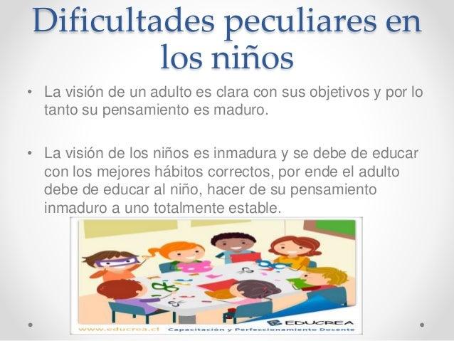 Dificultades peculiares en los niños • La visión de un adulto es clara con sus objetivos y por lo tanto su pensamiento es ...