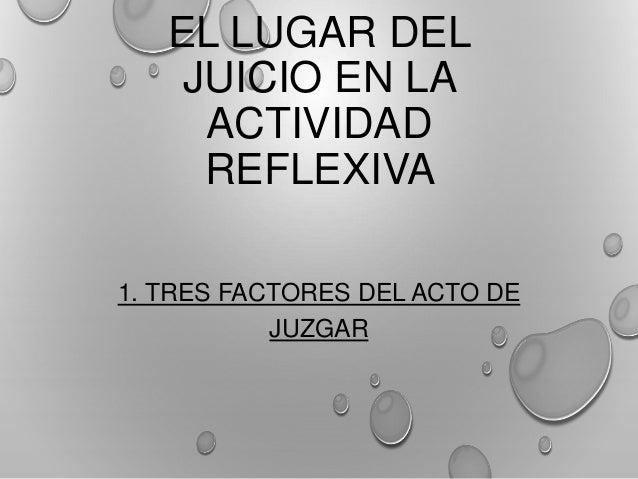 EL LUGAR DEL JUICIO EN LA ACTIVIDAD REFLEXIVA 1. TRES FACTORES DEL ACTO DE JUZGAR