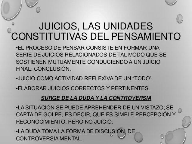 JUICIOS, LAS UNIDADES CONSTITUTIVAS DEL PENSAMIENTO •EL PROCESO DE PENSAR CONSISTE EN FORMAR UNA SERIE DE JUICIOS RELACION...